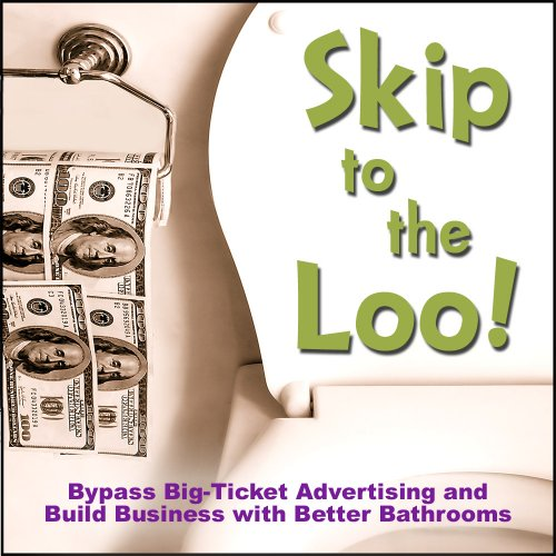 9780980092301: Skip to the Loo: Bypass Big-Ticket Advertising and Build Business with Better Bathrooms or Marketing to Women with your Restroom using the Power of Authenticity, Cleanliness, Word of Mouth, and Care