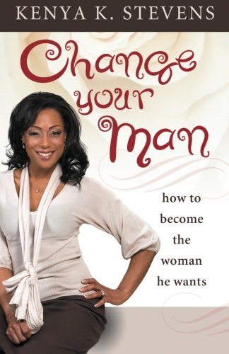 9780980166330: Change Your Man: How to Become the Woman He Wants