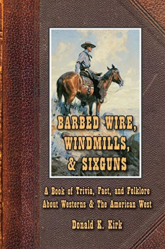 Barbed Wire, Windmills, & Sixguns: A Book of Trivia, Fact, and Folklore About Westerns & ...