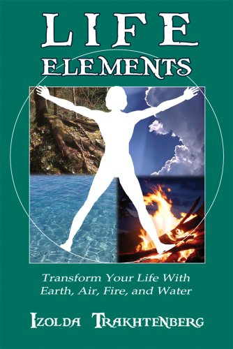 Life Elements: Transform Your Life With Earth, Air, Fire and Water