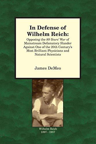 In Defense of Wilhelm Reich: Opposing the 80-Years War of Mainstream Defamatory Slander Against One...