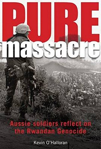Pure Massacre: Soldiers Reflect on the Rwandan: Kevin O Halloran