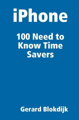 iPhone 100 Need to Know Time Savers: Blokdijk, Gerard