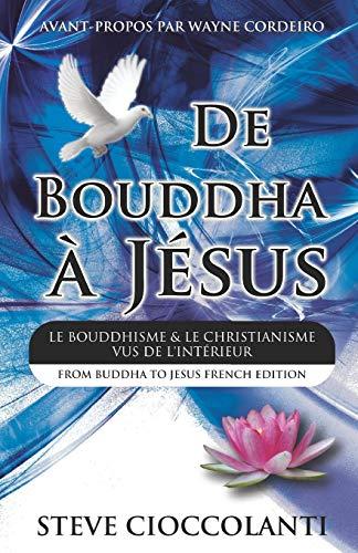 9780980483994: De Bouddha à Jésus (From Buddha to Jesus French Edition): Le Bouddhisme et Le Christianisme Vus de l'Intérieur