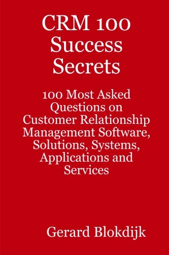 9780980485219: CRM 100 Success Secrets: 100 Most Asked Questions on Customer Relationship Management Software, Solutions, Systems, Applications and Services