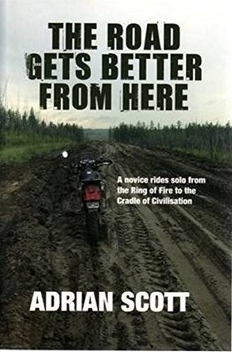 The Road Gets Better from Here: A Novice Rides Solo from the Ring of Fire to the Cradle of Civili...