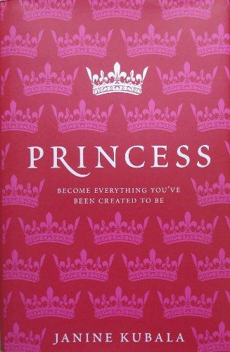Princess: Become Everything You've Been Created To Be: Kubala, Janine