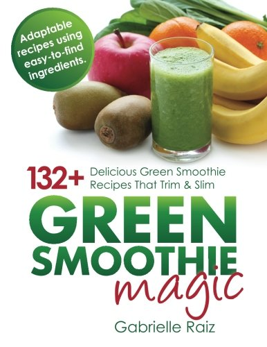 9780980531930: Green Smoothie Magic - 132+ Delicious Green Smoothie Recipes That Trim And Slim