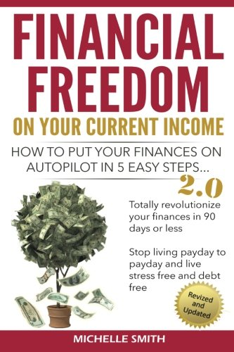Financial Freedom On Your Current Income: How to put your finances on Autopilot in 5 easy steps (...