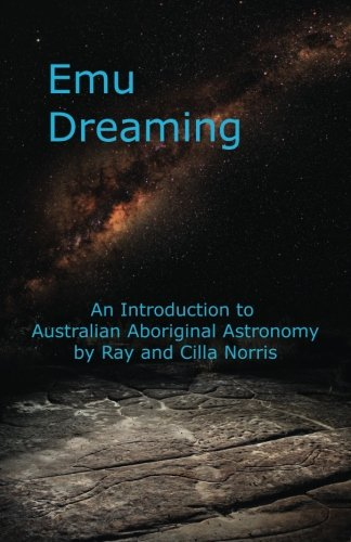 Emu Dreaming: An Introduction to Australian Aboriginal Astronomy: Ray Norris