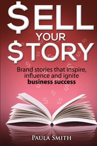 9780980725629: Sell Your Story: Brand stories that inspire, influence and ignite business success (Volume 1)