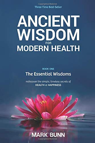 Ancient Wisdom for Modern Health - Book 1: The Essential Wisdoms - rediscover the simple, timeless ...