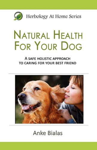 Natural Health for Your Dog Herbology At Home: Anke Bialas