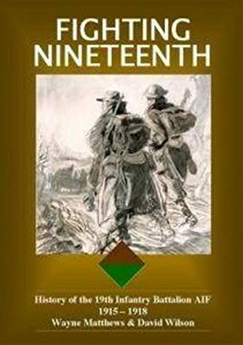 Fighting Nineteenth: History of the 19th Infantry Battalion AIF: Wilson, David, Matthews, David