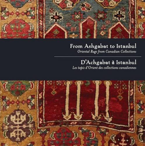 9780980908831: From Ashgabat to Istanbul: Oriental Rugs from Canadian Collections