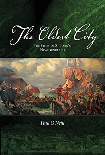The Oldest City: The Story of St. John's Newfoundland: O'Neill, Paul