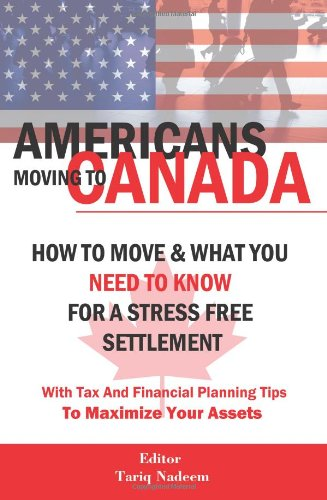 9780980920345: AMERICANS MOVING TO CANADA - How To Move & What You Need To Know For Stress Free Settlement With Your Tax And Financial Planning Tips To Maximize Your Assets