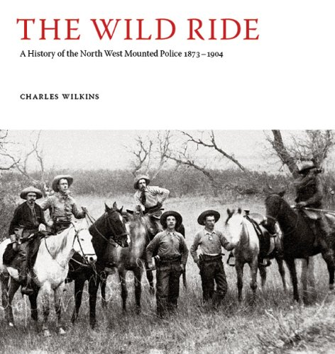 9780980930412: The Wild Ride: A History of the North-West Mounted Police 18731904
