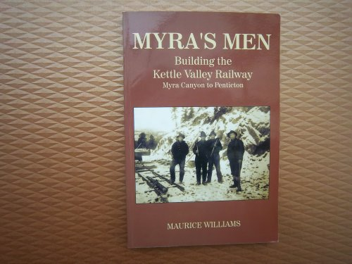 Myra's Men: Building the Kettle Valley Railway, Myra Canyon to Penticton: Williams, Maurice