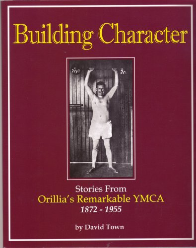 9780981006703: Building Character Stories From Orillia's Remarkable YMCA 1872 - 1955