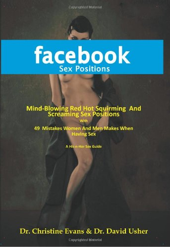 9780981163888: FACEBOOK SEX POSITIONS - Mind-Blowing Red Hot Squirming And Screaming Sex Positions With 49 Mistakes Women And Men Makes When Having Sex