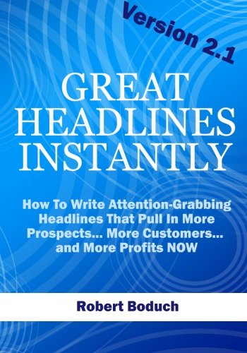 Great Headlines Instantly 2.1: How To Write Attention-Grabbing Headlines That Pull In More ...
