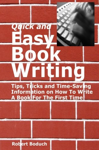 Quick And Easy Book Writing: Tips, Tricks And Time Saving Information On How To Write A Book For The First Time