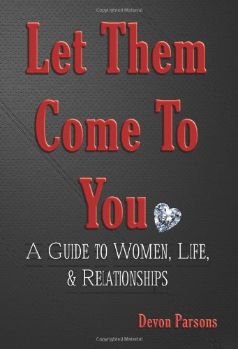 9780981185705: Let Them Come To You - A Guide to Women, Life, & Relationships