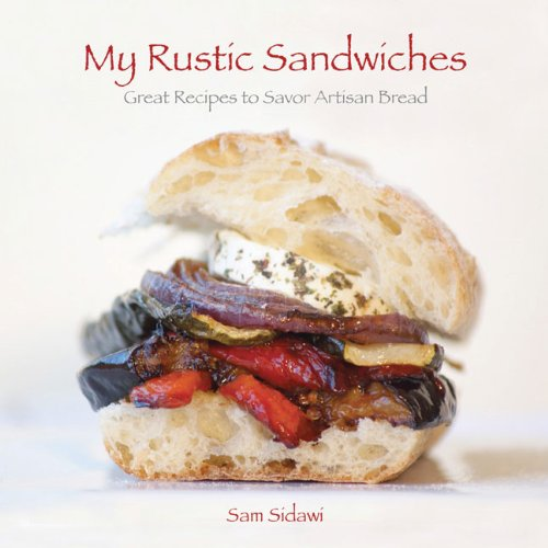 My Rustic Sandwiches: Great Recipes to Savor Artisan Bread: Sidawi, Sam