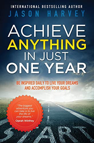 9780981363905: Achieve Anything in Just One Year: Be Inspired Daily to Live Your Dreams and Accomplish Your Goals