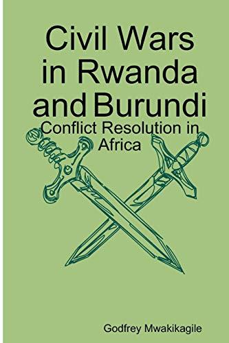 Civil Wars in Rwanda and Burundi: Conflict Resolution in Africa: Godfrey Mwakikagile