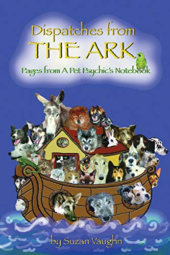 Dispatches from the Ark Pages from a Pet Psychics Notebook: Suzan Vaughn
