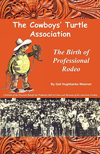 The Cowboys' Turtle Association: The Birth of Professional Rodeo: Gail Hughbanks Woerner
