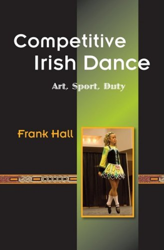 9780981492421: Competitive Irish Dance: Art, Sport, Duty