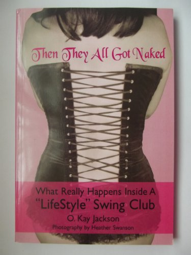 Then They All Got Naked What Really Happens Inside a Lifestyle Swing Club: Jackson, O. Kay