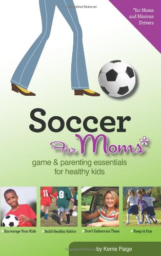 9780981500430: Soccer for Moms: Game & Parenting Essentials for Healthy Kids
