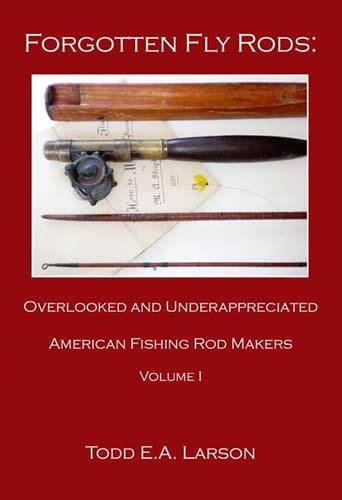 Forgotten Fly Rods: Overlooked & Underappreciated American Fishing Rod Makers, Volume 1: Larson...