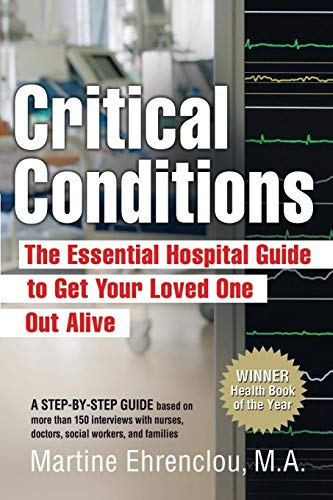 9780981524009: Critical Conditions: The Essential Hospital Guide to Get Your Loved One Out Alive