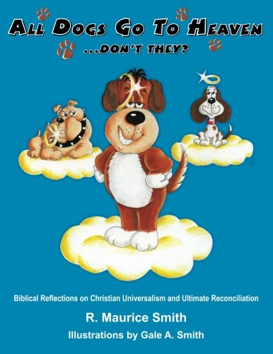 All Dogs Go To Heaven Don't They?: Biblical Reflections On Christian Universalism and Ultimate...