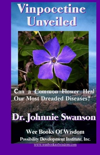 9780981530635: Vinpocetine Unveiled: Can a Common Flower Heal Our Most Dreaded Diseases?: Volume 1