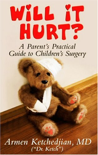 Will It Hurt? Parent's Practical Guide to Children's Surgery: MD (Dr. Ketch) Armen G. ...