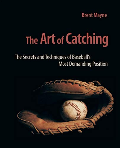 THE ART OF CATCHING: The Secrets and Techniques of Baseball's Most Demanding Position: Mayne, ...