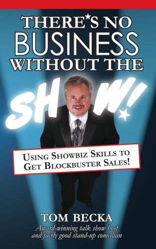 There's No Business Without the Show!: Using Showbiz Skills to Get Blockbuster Sales: Becka, ...