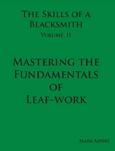 The Skills of a Blacksmith: v.2: Mastering the Fundamentals of Leaf-work: Aspery, Mark