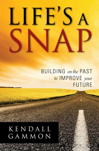 Lifes a Snap: Building on the Past to Improve your Future: Kendall Gammon