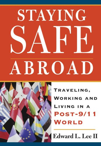 Staying Safe Abroad: Traveling, Working & Living in a Post-9/11 World: Edward L Lee II