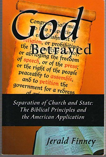 God Betrayed : Separation of Church and State: the Biblical Principles and the American Application...
