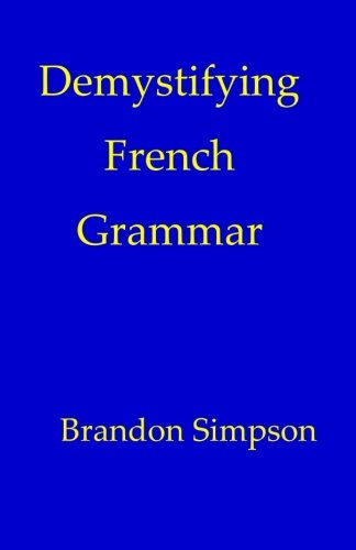 9780981646633: Demystifying French Grammar: Advanced French Grammar, Clarifying the Accents, Adjectives, Determiners, Questions/Negation, Pronouns, Prepositions, Imparfait/Passé Composé, & the French Subjunctive
