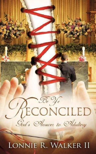 Be Ye Reconciled: Gods Answer to Adultery: Lonnie R. Walker II