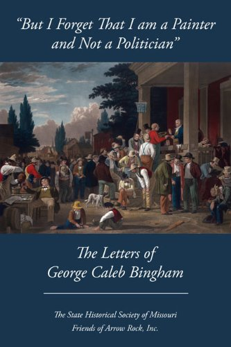 "But I Forget That I Am a Painter and Not a Politician"": The Letters of George Caleb Bingham: ..."